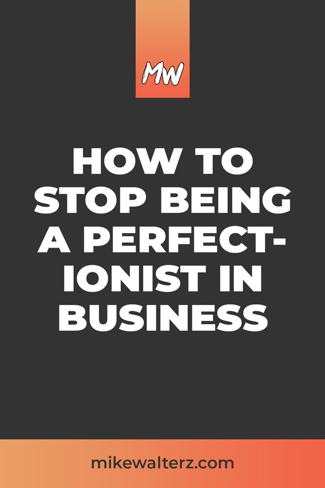 Perfectionism in Business - How To Stop Being A Perfectionist In Business - Mike Walters - Pinterest
