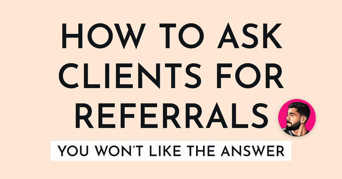 How To Ask Clients For Referrals (You'll Hate The Answer)